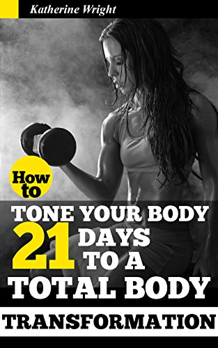 How to Tone Your Body: 21 Days to a Total Body Transformation (Eat Your Way Lean & - Day 21 Body Total