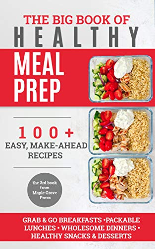 The Big Book of Healthy Meal Prep: 100+ Easy Make-Ahead Recipes. Grab & Go Breakfasts, Packable Lunches, Wholesome Dinners, Healthy Snacks & Desserts. Cook, Prep, Store, Freeze. by Maple Grove Press