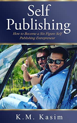 Self-Publishing: How to Become a Six Figure Self-Publishing Entrepreneur by [K.M., Kasim ]