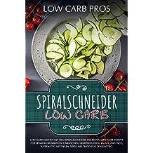 Spiralschneider Low Carb: Low Carb kochen mit dem Spiralschneider. Die besten Low Carb Rezepte für ernährungsbewusste Menschen. Gemüsenudeln, Salate, Asiatisch, Suppen, etc. (German Edition)