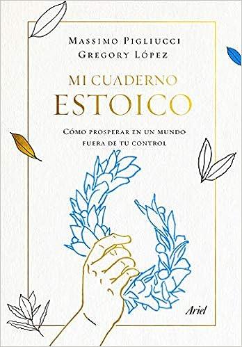 Mi Cuaderno Estoico Cómo Prosperar En Un Mundo Fuera De Tu Control Ariel Spanish Edition 9788434431348 Pigliucci Massimo Lopez Gregory Paredes Jorge Books