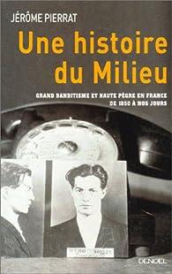 Une histoire du milieu. Grand banditisme et haute pègre en France de 1850 à nos jours par Jérôme Pierrat