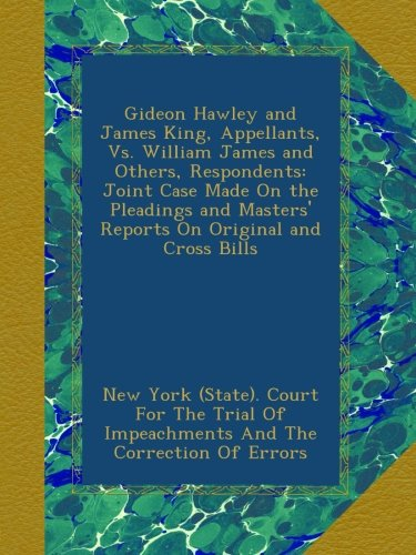 Read Online Gideon Hawley and James King, Appellants, Vs. William James and Others, Respondents: Joint Case Made On the Pleadings and Masters' Reports On Original and Cross Bills pdf