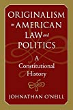Originalism in American Law and Politics: A Constitutional History (The Johns Hopkins Series in Constitutional Thought)