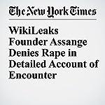 WikiLeaks Founder Assange Denies Rape in Detailed Account of Encounter | Dan Bilefsky