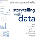 Storytelling with Data: A Data Visualization Guide for Business Professionals | Cole Nussbaumer Knaflic