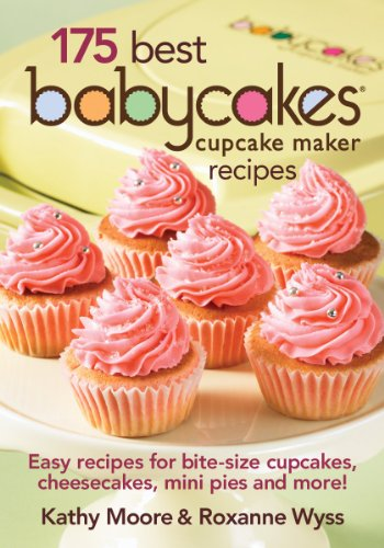 175 Best Babycakes Cupcake Maker Recipes: Easy Recipes for Bite-Size Cupcakes, Cheesecakes, Mini Pies and More! by Kathy Moore, Roxanne Wyss
