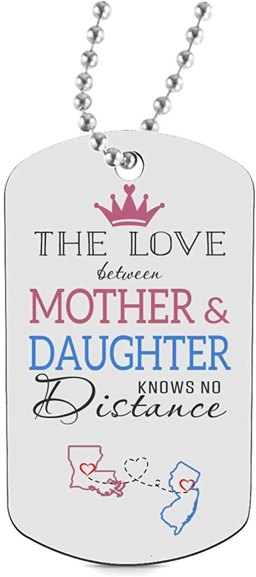 Funny Dog Tags for Daughter Keychain HusbandAndWife Best Gifts for Mom Dog Tag Necklaces Jewelry Two State Louisiana LA New Jersey NJ The Love Between Mother /& Daughter Knows No Distance