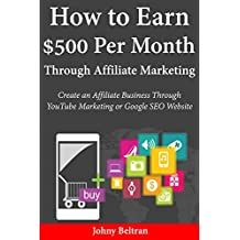 How to Earn $500 Per Month Through Affiliate Marketing: Create an Affiliate Business Through YouTube Marketing or Google SEO Website