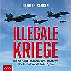 Illegale Kriege: Wie die NATO-Länder die UNO sabotieren - Eine Chronik von Kuba bis Syrien Hörbuch von Daniele Ganser Gesprochen von: Markus Böker