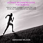 Ultimate Beginners Guide for Running: How to Train Yourself Step by Step for 5k, 10k, Half Marathon or Full Marathon | ABRAHAM WILSON