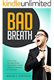 Bad Breath: Cure & Stop Your Bad Breath Permanently Today! Halitosis Treatments & Prevention