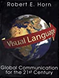 Visual Language : Global Communication for the 21st Century, Horn, Robert E., 189263709X