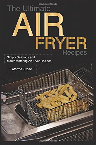 The Ultimate Air Fryer Recipes: Simply Delicious and Mouth-watering Air Fryer Recipes by Martha Stone