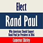 Elect Rand Paul: Why Americans Should Support Rand Paul for President in 2016 | Cameron Shirley