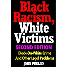 Black Racism, White Victims (Second Edition): Black-On-White Crime  And Other Legal Problems