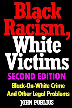 Black Racism, White Victims (Second Edition): Black-On-White Crime  And Other Legal Problems by [Publius, John]