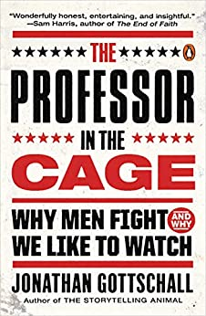 The Professor in the Cage: Why Men Fight and Why We Like to Watch by [Gottschall, Jonathan]