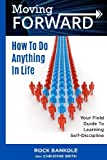 Moving Forward: How to Do Anything in Life: Your field-guide to learning self-di (living forward,motivational books,grit,positive thinking,success ... (Volume 3)
