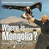 Where is Mongolia? Geography Book Grade 6   Children's Geography & Cultures Books