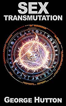 Sex Transmutation: Transform Your Infinite Energy Source For Powerful Prosperity by [Hutton, George]
