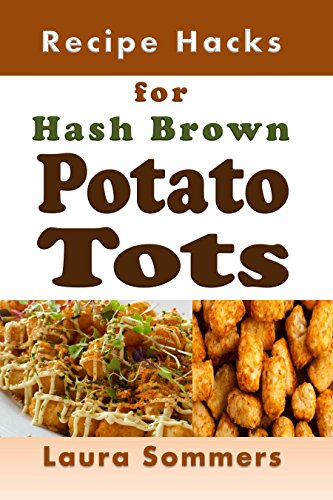 Recipe Hacks for Hash Brown Potato Tots: Cookbook Full of Recipes for Frozen Potato Nuggets (Cooking on a Budget 26) by Laura Sommers