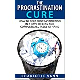 The Procrastination Cure: How To Beat Procrastination In 7 Days Or Less And Complete All Tasks At Hand (Get Off The Couch Now!)