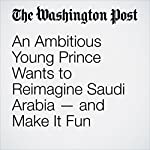An Ambitious Young Prince Wants to Reimagine Saudi Arabia — and Make It Fun | Kevin Sullivan