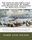 img - for The lions of the Lord; a tale of the old West. By: Harry Leon Wilson and Illustrated by: Rose Cecil O'Neill book / textbook / text book