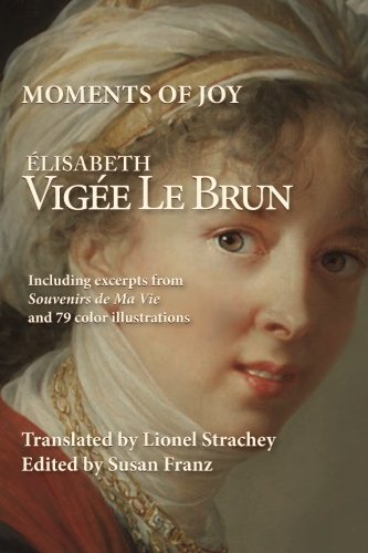 Download Moments of Joy Elizabeth Vigee Le Brun: Including excerpts from Souvenirs de Ma Vie and 79 color illustrations pdf