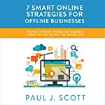 7 Smart Online Strategies for Offline Businesses: Proven Internet Tactics Any Business Owner Can Use to Help the Bottom Line | Paul J. Scott