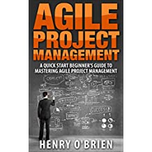 Agile : Agile Project Management, A QuickStart Beginners 's Guide To Mastering Agile Project Management !