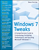 Windows 7 Tweaks: A Comprehensive Guide on Customizing, Increasing Performance, and Securing Microsoft Windows 7