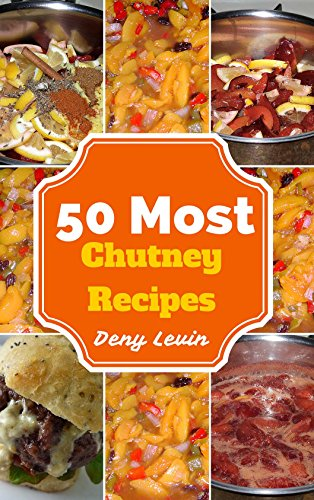 (Chutney Recipes : 50 Delicious of Chutney Recipes (Chutney Recipes, Chutney, Chutney Cookbook, Chutney Recipe,  Chutney Cookbooks, Chutney Book, Chutney Books) (Easy Cookbook Book 6))