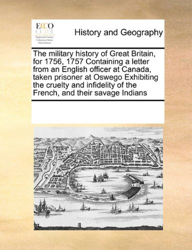 Download The military history of Great Britain, for 1756, 1757 Containing a letter from an English officer at Canada, taken prisoner at Oswego Exhibiting the ... of the French, and their savage Indians pdf