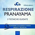 Respirazione. 5 tecniche di pranayama [Breathing. 5 Pranayama Techniques]: Tecniche guidate [Guided Skills] | Steven Bailey