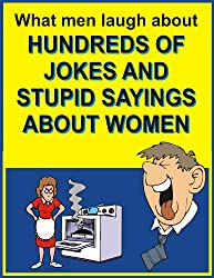 What men laugh about: Hundreds of jokes and stupid sayings about women