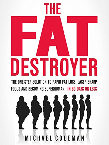 The Fat Destroyer: The One-Step Solution To Rapid Fat Loss, Laser Sharp Focus And Becoming Superhuman - IN 60 DAYS OR LESS by [Coleman, Michael]