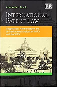 Book International Patent Law: Cooperation, Harmonization and an Institutional Analysis of WIPO and the WTO by Alexander Stack (2013-01-30)
