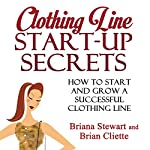 Clothing Line Start-Up Secrets: How to Start and Grow a Successful Clothing Line | Brian Cliette,Briana Stewart
