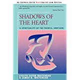 SHADOWS OF THE HEART: A Spirituality of the Painful Emotions