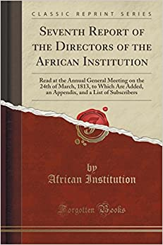Book Seventh Report of the Directors of the African Institution: Read at the Annual General Meeting on the 24th of March, 1813, to Which Are Added, an Appendix, and a List of Subscribers (Classic Reprint)