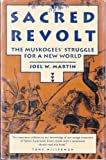 Sacred Revolt : Creating Culture and Resisting Colonism in Muskogee, Martin, Joel W., 080705402X