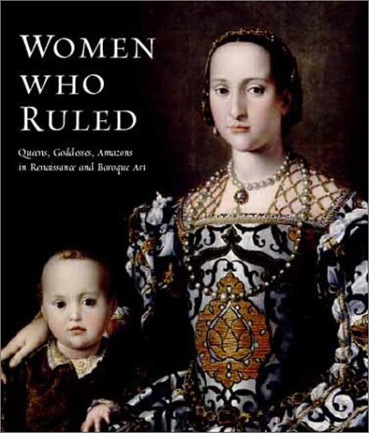 Women Who Ruled: Queens, Goddesses, Amazons in Renaissance and Baroque Art -