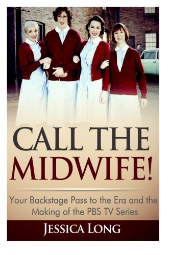 Call The Midwife!: Your Backstage Pass to the Era and Making of the PBS TV Series