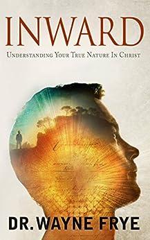 INWARD: Understanding Your True Nature In Christ by [Frye, Dr. Wayne]