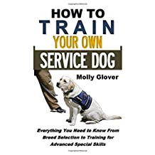 How to Train Your Own Service Dog: Everything You Need to Know About Service Dog Training From Breed Selection to Training for Advanced Special Skills (Crash Course Series)