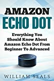Amazon Echo Dot: Everything You Should Know About Amazon Echo Dot From Beginner To Advanced (Amazon Echo Dot User Guide)