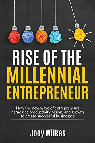 Rise of the Millennial Entrepreneur: How the new wave of entrepreneurs harnesses productivity, vision, and growth to create successful businesses