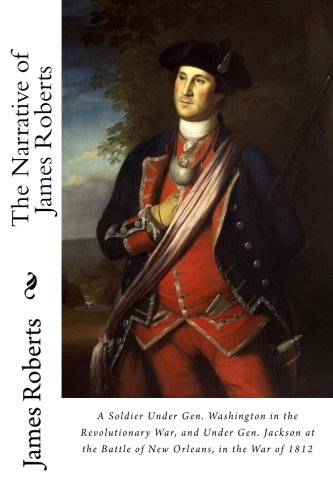 The Narrative of James Roberts: A Soldier Under Gen. Washing